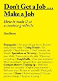 Don't Get a Job… Make a Job: How to make it as a creative graduate