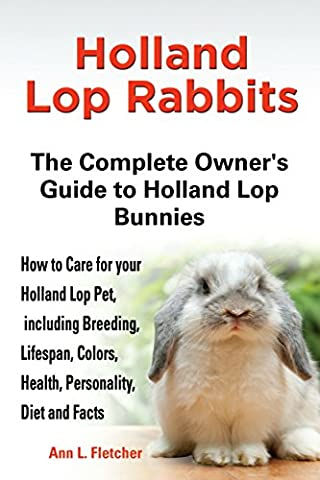 Holland Lop Rabbits: The Complete Owner's Guide to Holland Lop Bunnies, How to Care for these Beautiful Pets, including Breeding, Lifespan, Colors, Health, Personality, Diet and Facts
