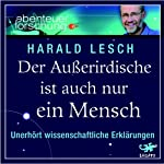 Der Außerirdische ist auch nur ein Mensch. Unerhört wissenschaftliche Erklärungen | Prof. Dr. Harald Lesch