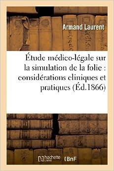Etude Medico-Legale Sur La Simulation de La Folie: Considerations Cliniques Et Pratiques A L'Usage (Sciences)