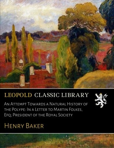 An Attempt Towards a Natural History of the Polype: In a Letter to Martin Folkes, Efq; President of the Royal Society PDF