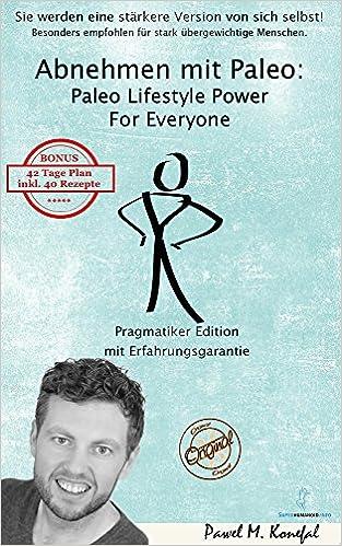 Abnehmen mit Paleo: Paleo Lifestyle Power For Everyone Pragmatiker Edition Mit Erfahrungsgarantie -  Pawel M. Konefal