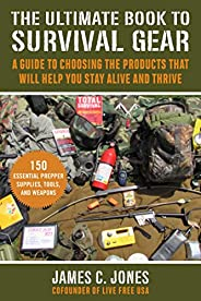 The Ultimate Book of Survival Gear: A Guide to Choosing the Products That Will Help You Stay Alive and Thrive