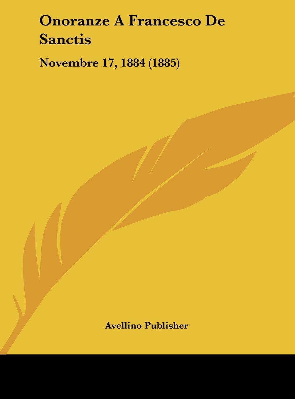 Download Onoranze A Francesco De Sanctis: Novembre 17, 1884 (1885) (Italian Edition) pdf