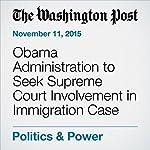 Obama Administration to Seek Supreme Court Involvement in Immigration Case | David Nakamura,Pamela Constable