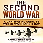 The Second World War: A Captivating Guide to World War II and D-Day | Captivating History