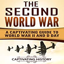 The Second World War: A Captivating Guide to World War II and D-Day Audiobook by Captivating History Narrated by Duke Holm