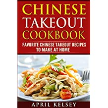 Chinese Takeout Cookbook: Favourites Chinese Takeout Recipes To Make At Home (Takeout Cookbooks Book Book 3)