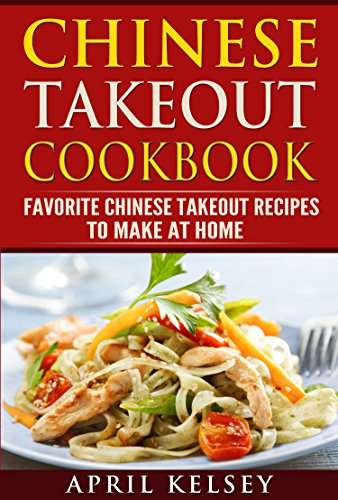 Chinese Takeout Cookbook: Favourites  Chinese Takeout Recipes To Make At Home (Takeout Cookbooks Book Book 3) by APRIL KELSEY