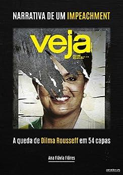 Narrativa de um impeachment: A queda de Dilma Rousseff em 54 capas por [Flôres, Ana Flávia]