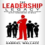 The Leadership Legacy: How To Effectively Lead Today With Tomorrow in Mind | Gabriel Wallace