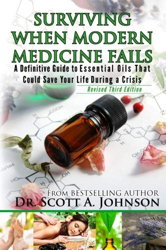 3rd Edition - Surviving When Modern Medicine Fails: A definitive Guide to Essential Oils That Could