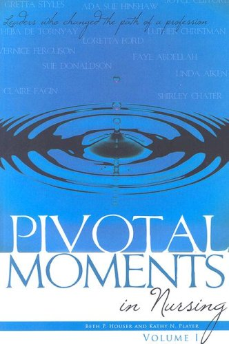 Pivotal Moments in Nursing: Leaders Who Changed the Path of a Profession Volume I Beth Houser