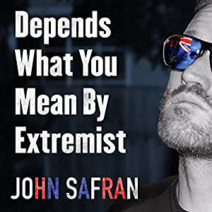Depends What You Mean by Extremist: Going Rogue with Australian Deplorables Audiobook by John Safran Narrated by John Safran