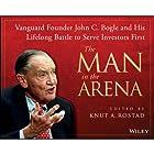 The Man in the Arena: Vanguard Founder John C. Bogle and His Lifelong Battle to Serve Investors First Hörbuch von Knut A. Rostad Gesprochen von: Basil Sands