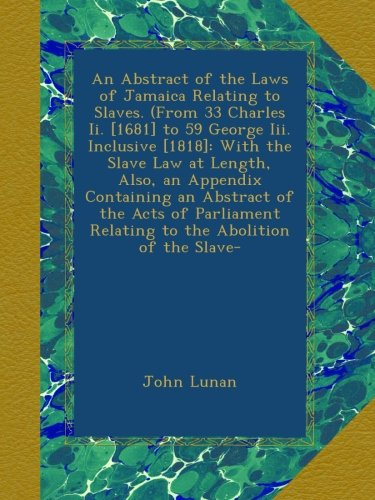 An Abstract of the Laws of Jamaica Relating to Slaves. (From 33 Charles Ii. [1681] to 59 George Iii. Inclusive [1818]: With the Slave Law at Length, ... Relating to the Abolition of the Slave-