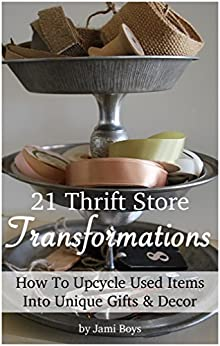 21 Inspiring Thrift Store Transformations: How to Upcycle Used Items Into Unique Gifts & Decor by [Boys, Jami]