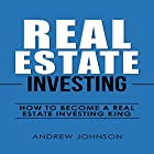 Real Estate Investing: How to Become a Real Estate Investing King Hörbuch von Andrew Johnson Gesprochen von: Dean Eby
