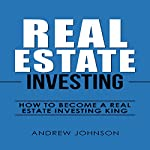 Real Estate Investing: How to Become a Real Estate Investing King | Andrew Johnson