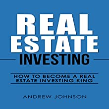 Real Estate Investing: How to Become a Real Estate Investing King Audiobook by Andrew Johnson Narrated by Dean Eby