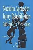Nutrition Applied to Injury Rehabilitation and Sports Medicine, Bucci, Luke R., 084937913X