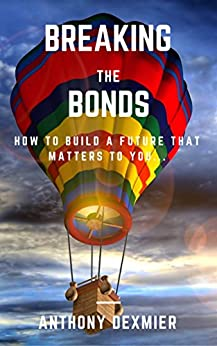 Breaking The Bonds: How to build a future that matters to you. by [Dexmier, Anthony]