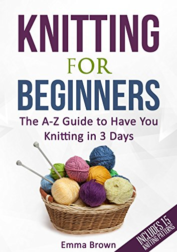 Knitting For Beginners: The A-Z Guide to Have You Knitting in 3 Days (Includes 15 Knitting Patterns) by [Brown, Emma]