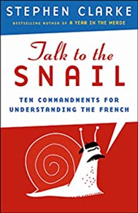 Talk to the Snail: Ten Commandments for Understanding the French par Stephen Clarke