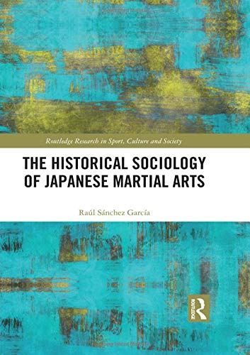 The Historical Sociology of Japanese Martial Arts (Routledge Research in Sport, Culture and Society)
