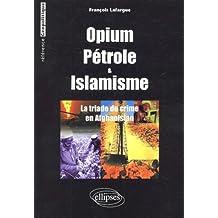 Opium Petrole et Islamisme la Triade du Crime En Afghanistan Refe