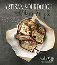 Artisan Sourdough Made Simple: A Beginner's Guide to Delicious Handcrafted Bread with Minimal Knea