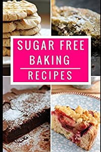 Sugar Free Baking Recipes: Healthy And Delicious Sugar Free Dessert And Baking Recipes (Sugar Detox Diet Cookbook)