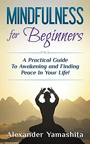 Mindfulness: Mindfulness for Beginners: A Practical Guide To Awakening and Finding Peace In Your Life! (Mindfulness, Meditation, Mindfulness for (Practical Guide To Awakening)