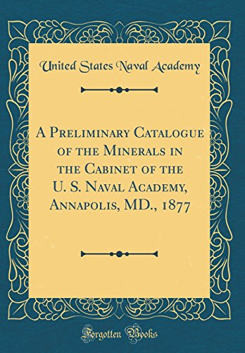 A Preliminary Catalogue of the Minerals in the Cabinet of the U. S. Naval Academy, Annapolis, MD., 1877 (Classic Reprint) (Cabinet Annapolis)