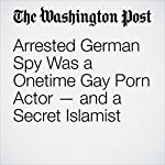 Arrested German Spy Was a Onetime Gay Porn Actor — and a Secret Islamist | Souad Mekhennet,Anthony Faiola