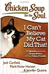 Chicken Soup for the Soul: I Can't Believe My Cat Did That!: 101 Stories about the Crazy Antics of Our Feline Friends