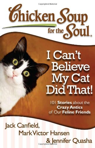 Chicken Soup for the Soul I Cant Believe My Cat Did That 101 Stories about the Crazy Antics of Our Feline Friends