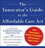 img - for The Innovator's Guide to the Affordable Care Act: What Policymakers, Medical Practitioners, and Businesses Need to Know book / textbook / text book