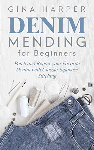 Denim Mending for Beginners: Patch and Repair your Favorite Denim with Classic Japanese Stitching by [Harper, Gina]