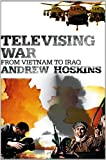 Televising War : From Vietnam to Iraq, Hoskins, Andrew and Hoskins, 0826473067