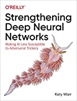 Strengthening Deep Neural Networks: Making AI Less Susceptible to Adversarial Trickery Front Cover