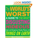 The World's Worst: A Guide to the Most Disgusting, Hideous, Inept, and Dangerous People, Places, and Things on Earth