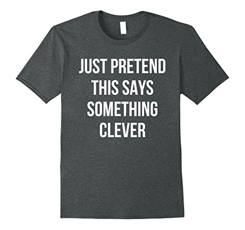 Mens Just Pretend This Says Something Clever T-Shirt Funny Tee XL Dark Heather Clever Tee Shirts