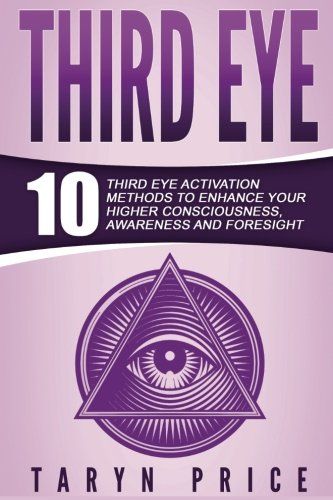 3rd Eye - Third Eye: 10 Third Eye Activation Methods to Enhance Your Higher Consciousness, Awareness and Foresight