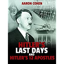 Hitler's Last Days and Hitler's 12 Apostles (The Nazi Story & World's Most Racist Dictator Book 3)