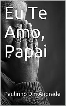 Eu Te Amo, Papai (Portuguese Edition) by [Andrade, Paulinho Dhi]