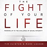 The Fight of Your Life: Manning Up to the Challenge of Sexual Integrity | Mark Laaser,Tim Clinton