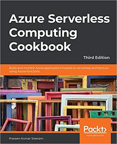 Azure Serverless Computing Cookbook by Praveen Kumar Sreeam - Third Edition