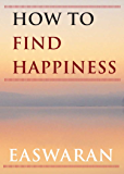 How to Find Happiness (Easwaran Inspirations Book 3)
