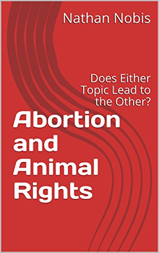 Abortion and Animal Rights: Does Either Topic Lead to the Other? by [Nobis, Nathan]